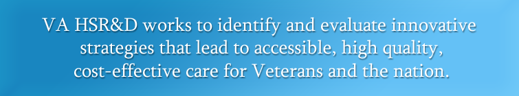 VA HSR&D works to identify and evaluate innovative strategies that lead to accessible, high quality, cost-effective care for Veterans and the nation.